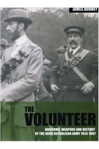 The Volunteer: Uniforms, Weapons and History of the Irish Republican Army 1913-1997