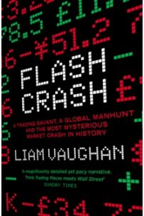Flash Crash : A Trading Savant, a Global Manhunt and the Most Mysterious Market Crash in History
