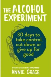 The Alcohol Experiment : How to Take Control of Your Drinking and Enjoy Being Sober for Good