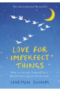 Love for Imperfect Things : The Sunday Times Bestseller: How to Accept Yourself in a World Striving for Perfection