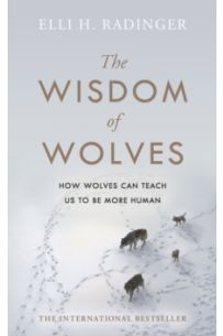 The Wisdom of Wolves : How Wolves Can Teach Us To Be More Human