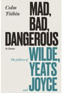 Mad, Bad, Dangerous to Know : The Fathers of Wilde, Yeats and Joyce