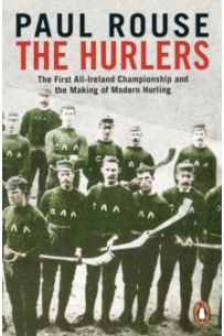 The Hurlers : The First All-Ireland Championship and the Making of Modern Hurling