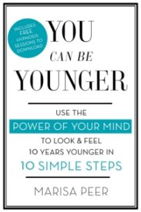 You Can Be Younger : Use the power of your mind to look and feel 10 years younger in 10 simple steps