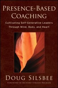 Presence-Based Coaching : Cultivating Self-Generative Leaders Through Mind, Body, and Heart