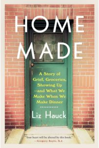 Home Made A Story of Grief, Groceries, Showing Up--and What We Make When We Make Dinner