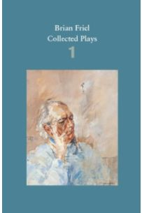 Brian Friel: Collected Plays - Volume 1 : The Enemy Within; Philadelphia, Here I Come!; The Loves of Cass McGuire; Lovers (Winners and Losers); Crystal and Fox; The Gentle Island