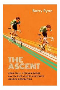 The Ascent: Sean Kelly, Stephen Roche and the Rise of Irish Cycling's Golden Generation