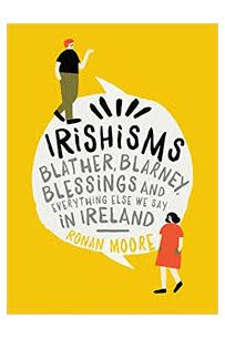 Irishisms: Blather, Blarney, Blessings and everything else we say in Ireland