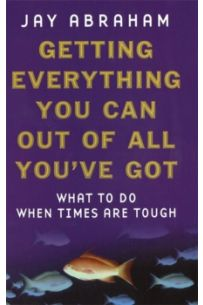 Getting Everything You Can Out Of All You've Got : What to Do When Times are Tough