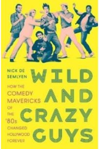 Wild and Crazy Guys : How the Comedy Mavericks of the '80s Changed Hollywood Forever
