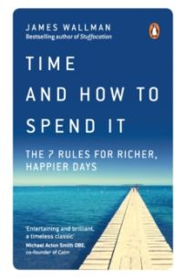 Time and How to Spend It : The 7 Rules for Richer, Happier Days
