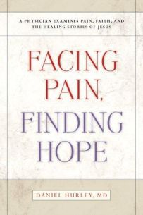 Facing Pain Finding Hope : A Physician Examines Pain, Faith, and the Healing Stories of Jesus