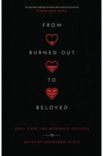 From Burned Out to Beloved : Soul Care for Wounded Healers
