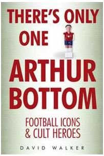 There's Only One Arthur Bottom : Football Icons & Club Heroes