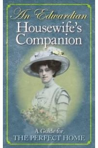 An Edwardian Housewife's Companion : A Guide for the Perfect Home