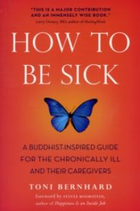 How to be Sick : A Buddhist-inspired Guide for the Chronically Ill and Their Caregivers