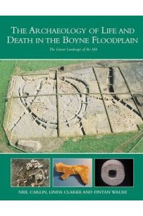 The Archaeology of Life and Death in the Boyne Floodplain: The Linear Landscape of the M4, Kinnegad-Enfield-Kilcock Motorway