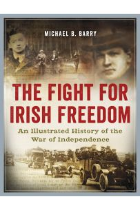 The Fight for Irish Freedom: An Illustrated History of the War of Independence