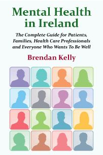 Mental Health in Ireland: The Complete Guide for Patients, Families, Health care Professionals and everyone who wants to be well