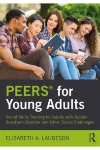 PEERS for Young Adults : Social Skills Training for Adults with Autism Spectrum Disorder and Other Social Challenges