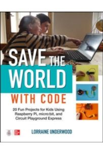 Save the World with Code: 20 Fun Projects for All Ages Using Raspberry Pi, micro:bit, and Circuit Playground Express