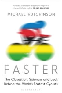Faster : The Obsession, Science and Luck Behind the World's Fastest Cyclists