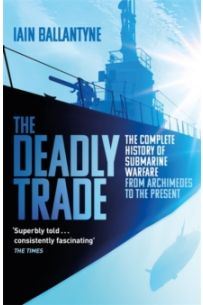 The Deadly Trade : The Complete History of Submarine Warfare From Archimedes to the Present