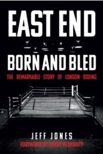 East End Born and Bled : The Remarkable Story of London Boxing