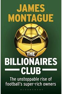 The Billionaires Club The Unstoppable Rise of Football's Super-rich Owners