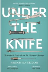 Under the Knife : A History of Surgery in 28 Remarkable Operations