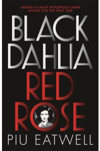 Black Dahlia, Red Rose : America's Most Notorious Crime Solved For the First Time