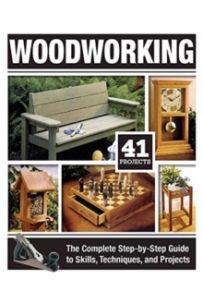 Woodworking : The Complete Step-By-Step Guide to Skills, Techniques, and Projects