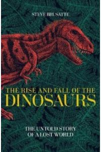 The Rise and Fall of the Dinosaurs : The Untold Story of a Lost World