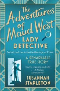 The Adventures of Maud West, Lady Detective : Secrets and Lies in the Golden Age of Crime