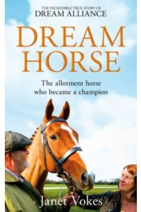 Dream Horse : The Incredible True Story of Dream Alliance - the Allotment Horse who Became a Champion