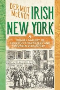 Real Irish New York : A Rogue's Gallery of Fenians, Tough Women, Holy Men, Blasphemers, Jesters, and a Gang of Other Colorful Characters