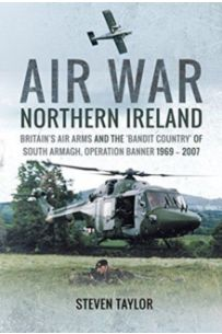 Air War Northern Ireland : Britain's Air Arms and the 'Bandit Country' of South Armagh, Operation Banner 1969 - 2007