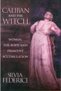 Caliban And The Witch : Women, The Body, and Primitive Accumulation