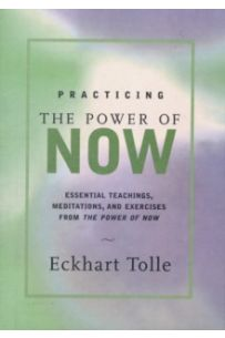 Practicing the Power of Now : Meditations and Exercises and Core Teachings for Living the Liberated Life