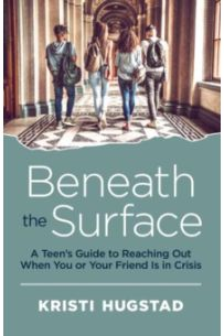 Beneath the Surface : A Teen's Guide to Reaching Out When You or Your Friend is in Crisis