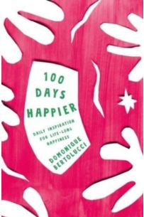 100 Days Happier : Daily Inspiration for Life-Long Happiness