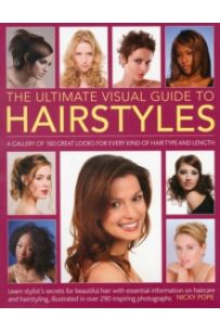 The Ultimate Visual Guide to Hairstyles : A Gallery of 160 Great Looks for Every Kind of Hair Type