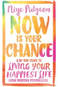 Now Is Your Chance : A 30-Day Guide to Living Your Happiest Life Using Positive Psychology