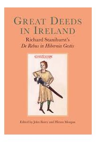 Great Deeds in Ireland: Richard Stanihursts De Rebus in Hibernia Gestis(Hardback)