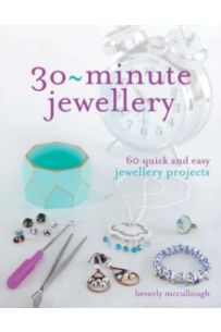 30 Minute Jewellery : 60 Quick and Easy Jewellery Projects