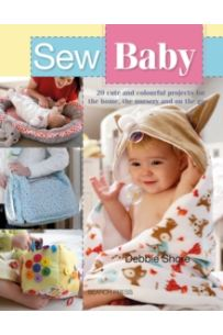 Sew Baby : 20 Cute and Colourful Projects for the Home, the Nursery and on the Go
