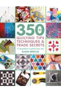 350+ Quilting Tips, Techniques & Trade Secrets : A Compendium of Quilting Know-How