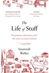 The Life of Stuff : A memoir about the mess we leave behind