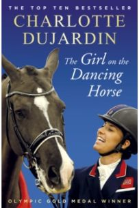 The Girl on the Dancing Horse : Charlotte Dujardin and Valegro